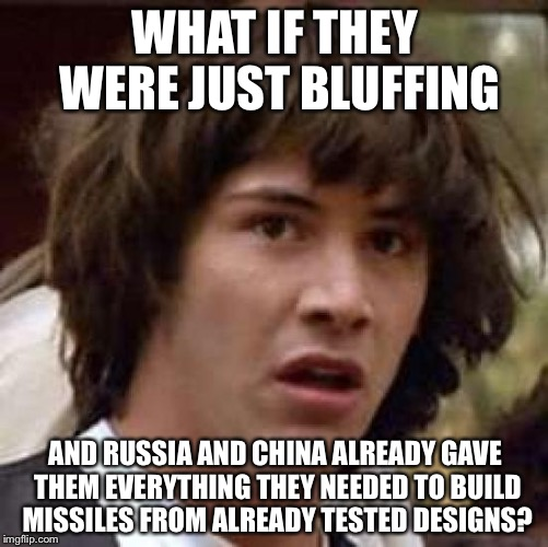 Conspiracy Keanu Meme | WHAT IF THEY WERE JUST BLUFFING AND RUSSIA AND CHINA ALREADY GAVE THEM EVERYTHING THEY NEEDED TO BUILD MISSILES FROM ALREADY TESTED DESIGNS? | image tagged in memes,conspiracy keanu | made w/ Imgflip meme maker