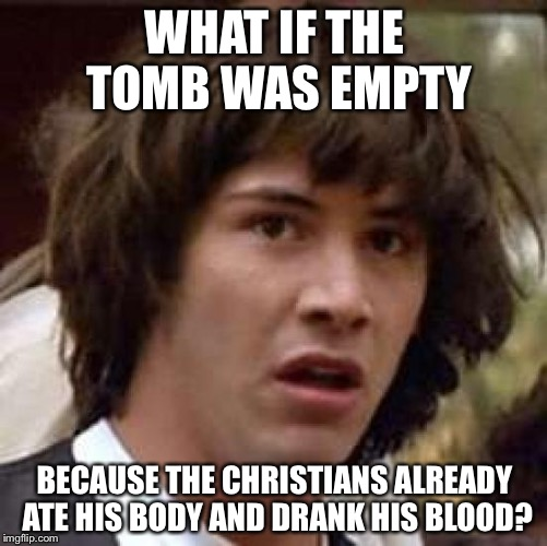Conspiracy Keanu Meme | WHAT IF THE TOMB WAS EMPTY BECAUSE THE CHRISTIANS ALREADY ATE HIS BODY AND DRANK HIS BLOOD? | image tagged in memes,conspiracy keanu | made w/ Imgflip meme maker