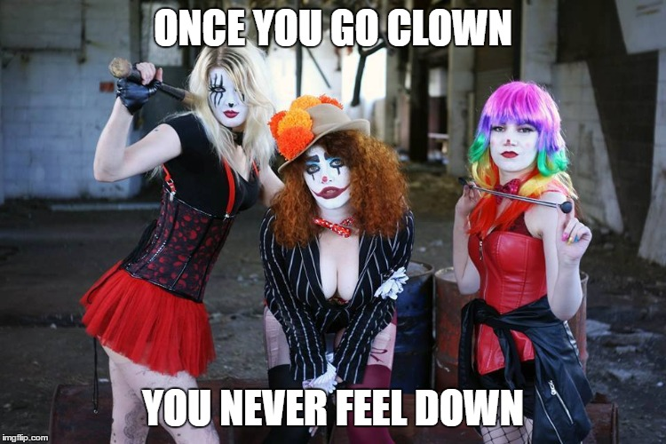 ONCE YOU GO CLOWN YOU NEVER FEEL DOWN | made w/ Imgflip meme maker