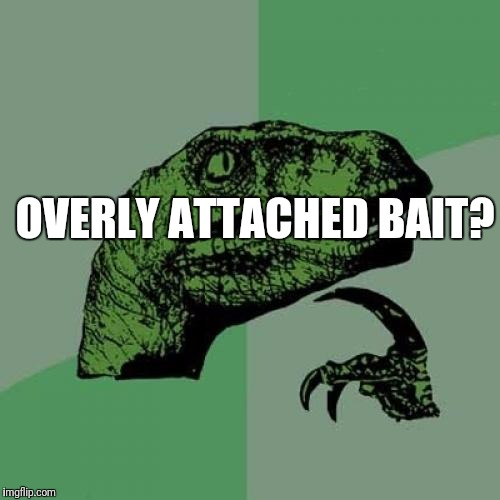 Philosoraptor Meme | OVERLY ATTACHED BAIT? | image tagged in memes,philosoraptor | made w/ Imgflip meme maker