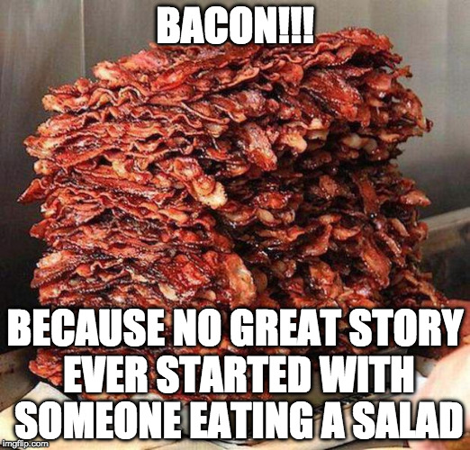 Try and prove me wrong. | BACON!!! BECAUSE NO GREAT STORY EVER STARTED WITH SOMEONE EATING A SALAD | image tagged in stacks on bacon stacks,bacon week is coming,bacon | made w/ Imgflip meme maker