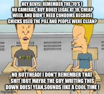HEY BEVIS! REMEMBER THE '70'S ! NO CAMERAS, BUY BOOZE LEGAL AT 18, CHEAP WEED, AND DIDN'T NEED CONDOMS BECAUSE CHICKS USED THE PILL AND PEOP | made w/ Imgflip meme maker