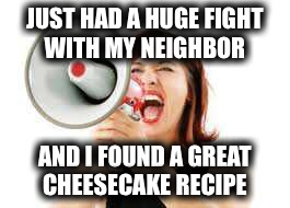 JUST HAD A HUGE FIGHT WITH MY NEIGHBOR AND I FOUND A GREAT CHEESECAKE RECIPE | made w/ Imgflip meme maker