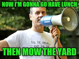 NOW I'M GONNA GO HAVE LUNCH THEN MOW THE YARD | made w/ Imgflip meme maker