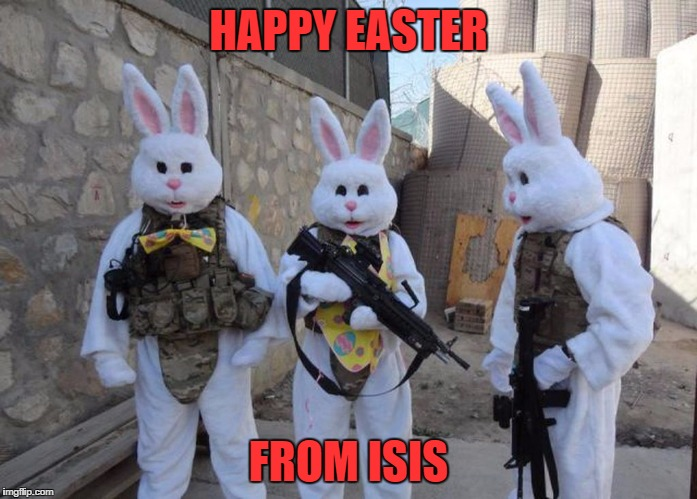 I'm so sorry... | HAPPY EASTER FROM ISIS | image tagged in easter bunny tatical | made w/ Imgflip meme maker