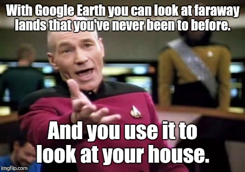 Picard Wtf Meme | With Google Earth you can look at faraway lands that you've never been to before. And you use it to look at your house. | image tagged in memes,picard wtf | made w/ Imgflip meme maker