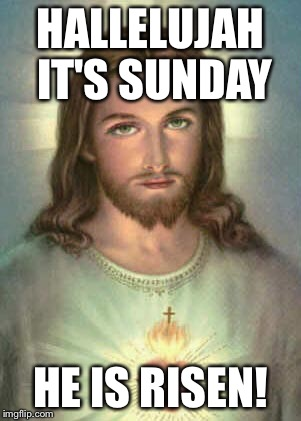 HALLELUJAH IT'S SUNDAY HE IS RISEN! | made w/ Imgflip meme maker