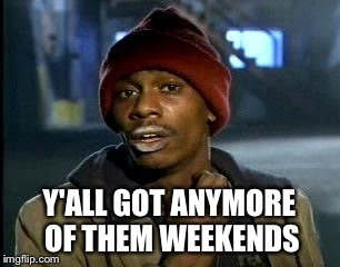 Y'all Got Any More Of That Meme | Y'ALL GOT ANYMORE OF THEM WEEKENDS | image tagged in memes,yall got any more of | made w/ Imgflip meme maker