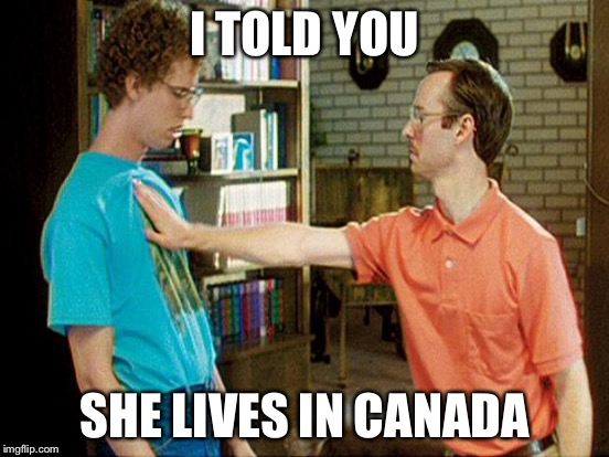 I TOLD YOU SHE LIVES IN CANADA | made w/ Imgflip meme maker