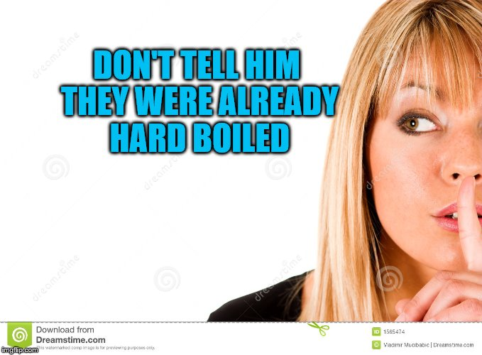 DON'T TELL HIM THEY WERE ALREADY HARD BOILED | made w/ Imgflip meme maker