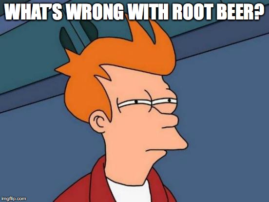 Futurama Fry Meme | WHAT'S WRONG WITH ROOT BEER? | image tagged in memes,futurama fry | made w/ Imgflip meme maker