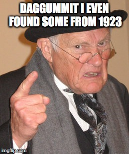 Back In My Day Meme | DAGGUMMIT I EVEN FOUND SOME FROM 1923 | image tagged in memes,back in my day | made w/ Imgflip meme maker