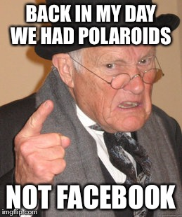 Back In My Day Meme | BACK IN MY DAY WE HAD POLAROIDS NOT FACEBOOK | image tagged in memes,back in my day | made w/ Imgflip meme maker