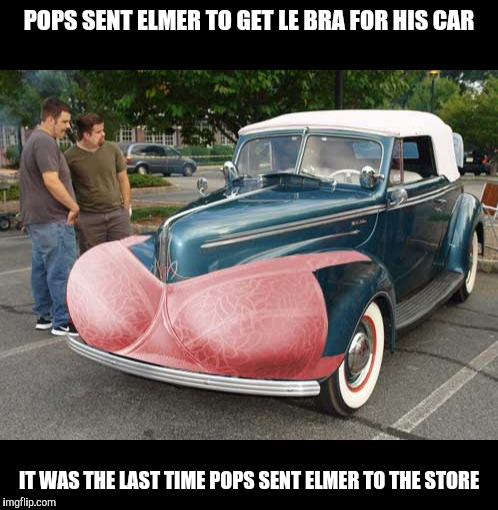 Get Dad a bra for Fathers Day this year! Cleavage Week | POPS SENT ELMER TO GET LE BRA FOR HIS CAR IT WAS THE LAST TIME POPS SENT ELMER TO THE STORE | image tagged in cleavage week,cuz cars,strange cars,car accessories | made w/ Imgflip meme maker