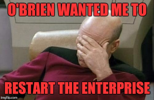 Captain Picard Facepalm Meme | O'BRIEN WANTED ME TO RESTART THE ENTERPRISE | image tagged in memes,captain picard facepalm | made w/ Imgflip meme maker