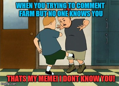 Inspired by a Forceful meme | WHEN YOU TRYING TO COMMENT FARM BUT NO ONE KNOWS YOU THATS MY MEME! I DONT KNOW YOU! | image tagged in meme,comment,bobby hill | made w/ Imgflip meme maker
