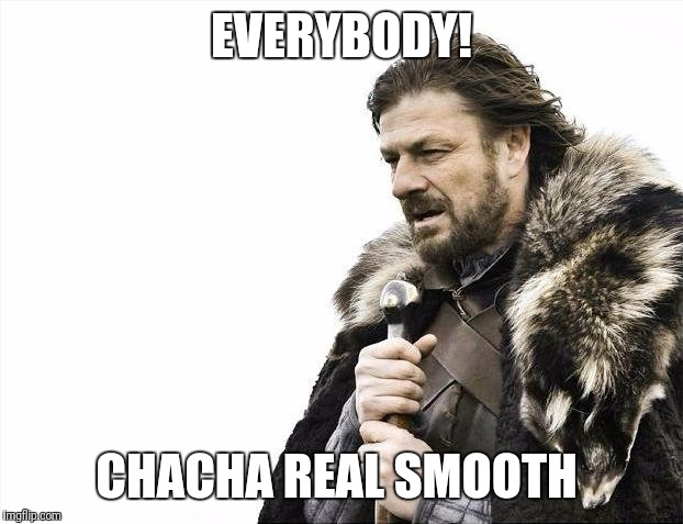 Brace Yourselves X is Coming | EVERYBODY! CHACHA REAL SMOOTH | image tagged in memes,brace yourselves x is coming | made w/ Imgflip meme maker