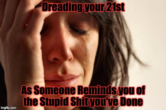 First World Problems Meme | Dreading your 21st As Someone Reminds you of the Stupid Shit you've Done | image tagged in memes,first world problems | made w/ Imgflip meme maker
