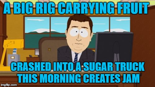 news flash | A BIG RIG CARRYING FRUIT CRASHED INTO A SUGAR TRUCK THIS MORNING CREATES JAM | image tagged in memes,truck | made w/ Imgflip meme maker