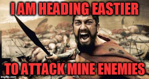 Sparta Leonidas Meme | I AM HEADING EASTIER TO ATTACK MINE ENEMIES | image tagged in memes,sparta leonidas | made w/ Imgflip meme maker