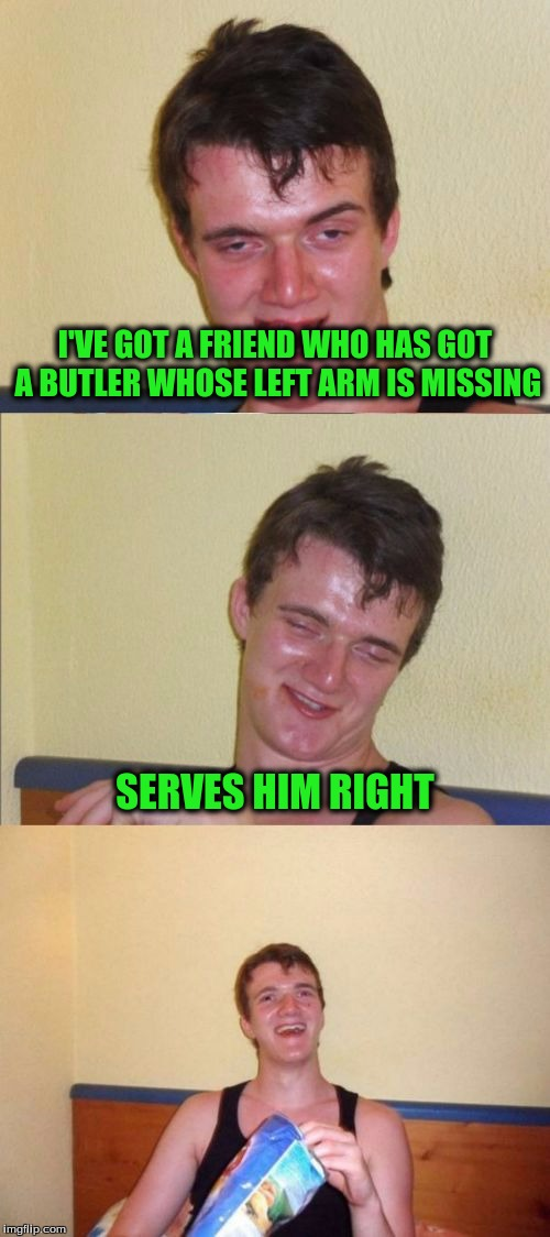 10 guy bad pun | I'VE GOT A FRIEND WHO HAS GOT A BUTLER WHOSE LEFT ARM IS MISSING SERVES HIM RIGHT | image tagged in 10 guy bad pun | made w/ Imgflip meme maker