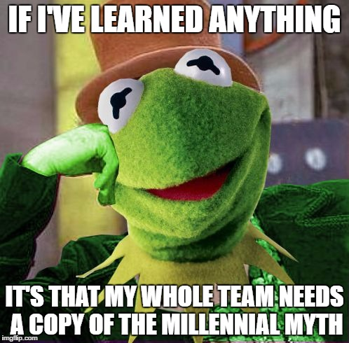 Condescending Meme War Champion Kermit | IF I'VE LEARNED ANYTHING IT'S THAT MY WHOLE TEAM NEEDS A COPY OF THE MILLENNIAL MYTH | image tagged in condescending meme war champion kermit | made w/ Imgflip meme maker