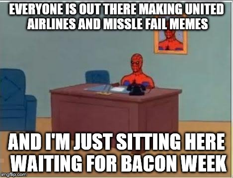 Repost if you agree | EVERYONE IS OUT THERE MAKING UNITED AIRLINES AND MISSLE FAIL MEMES AND I'M JUST SITTING HERE WAITING FOR BACON WEEK | image tagged in spiderman desk,bacon,bacon week | made w/ Imgflip meme maker
