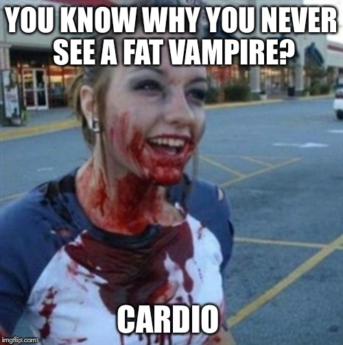 Psycho Nympho | YOU KNOW WHY YOU NEVER SEE A FAT VAMPIRE? CARDIO | image tagged in psycho nympho | made w/ Imgflip meme maker