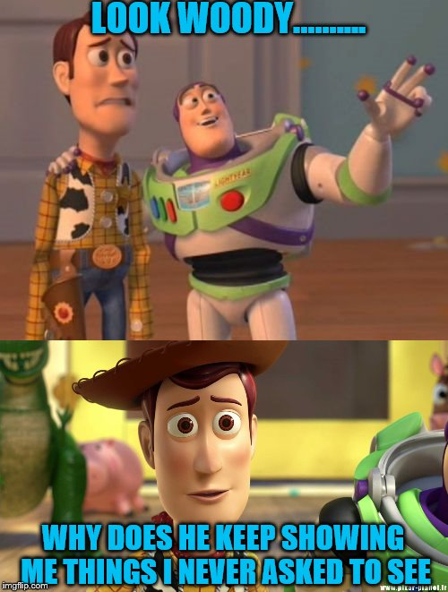 He really doesn't look very happy | LOOK WOODY.......... WHY DOES HE KEEP SHOWING ME THINGS I NEVER ASKED TO SEE | image tagged in toy story | made w/ Imgflip meme maker