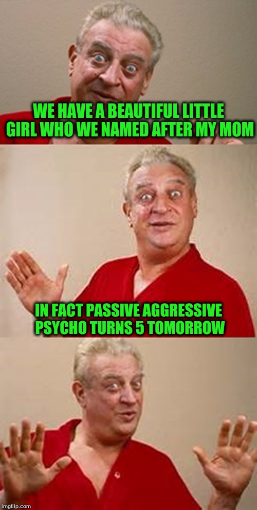 bad pun Dangerfield  | WE HAVE A BEAUTIFUL LITTLE GIRL WHO WE NAMED AFTER MY MOM IN FACT PASSIVE AGGRESSIVE PSYCHO TURNS 5 TOMORROW | image tagged in bad pun dangerfield | made w/ Imgflip meme maker