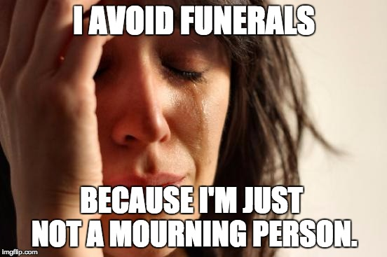 First World Problems Meme | I AVOID FUNERALS BECAUSE I'M JUST NOT A MOURNING PERSON. | image tagged in memes,first world problems | made w/ Imgflip meme maker