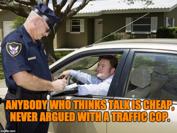 speeding ticket | ANYBODY WHO THINKS TALK IS CHEAP, NEVER ARGUED WITH A TRAFFIC COP. | image tagged in speeding ticket | made w/ Imgflip meme maker