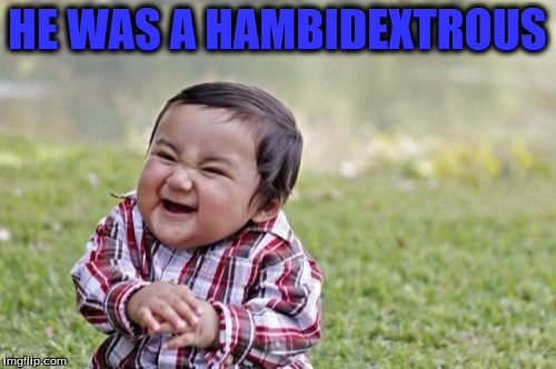 Evil Toddler Meme | HE WAS A HAMBIDEXTROUS | image tagged in memes,evil toddler | made w/ Imgflip meme maker
