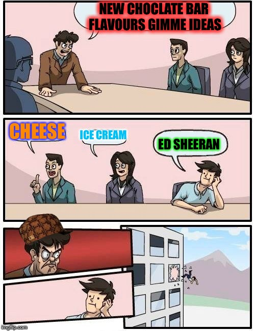 Boardroom Meeting Suggestion Meme | NEW CHOCLATE BAR FLAVOURS GIMME IDEAS CHEESE ICE CREAM ED SHEERAN | image tagged in memes,boardroom meeting suggestion,scumbag | made w/ Imgflip meme maker