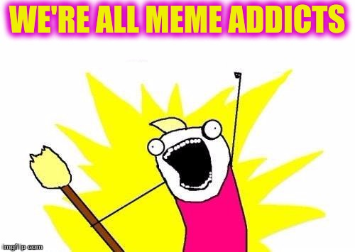 X All The Y Meme | WE'RE ALL MEME ADDICTS | image tagged in memes,x all the y | made w/ Imgflip meme maker