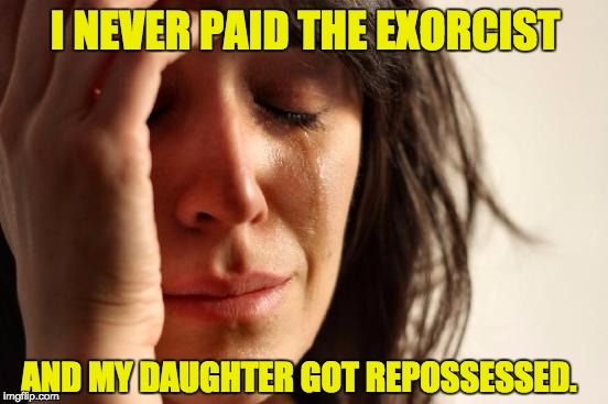First World Problems Meme | I NEVER PAID THE EXORCIST AND MY DAUGHTER GOT REPOSSESSED. | image tagged in memes,first world problems | made w/ Imgflip meme maker