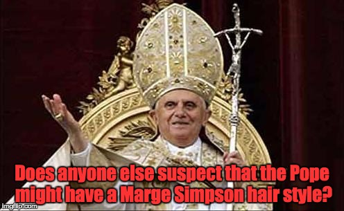 Pope Bennie | Does anyone else suspect that the Pope might have a Marge Simpson hair style? | image tagged in pope bennie | made w/ Imgflip meme maker