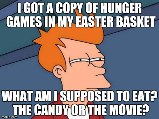 True story | I GOT A COPY OF HUNGER GAMES IN MY EASTER BASKET WHAT AM I SUPPOSED TO EAT? THE CANDY OR THE MOVIE? | image tagged in memes,futurama fry,easter,happy easter,hunger games,easter candy | made w/ Imgflip meme maker