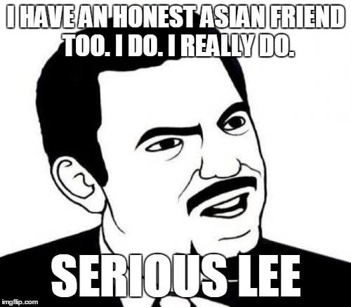 I HAVE AN HONEST ASIAN FRIEND TOO. I DO. I REALLY DO. SERIOUS LEE | made w/ Imgflip meme maker