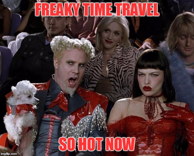 Mugatu So Hot Right Now Meme | FREAKY TIME TRAVEL SO HOT NOW | image tagged in memes,mugatu so hot right now | made w/ Imgflip meme maker