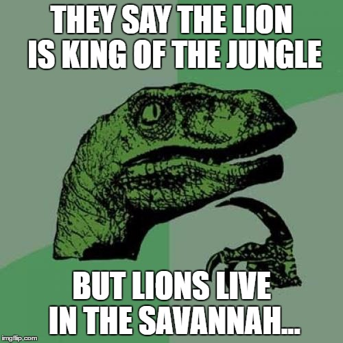 Philosoraptor Meme | THEY SAY THE LION IS KING OF THE JUNGLE BUT LIONS LIVE IN THE SAVANNAH... | image tagged in memes,philosoraptor | made w/ Imgflip meme maker