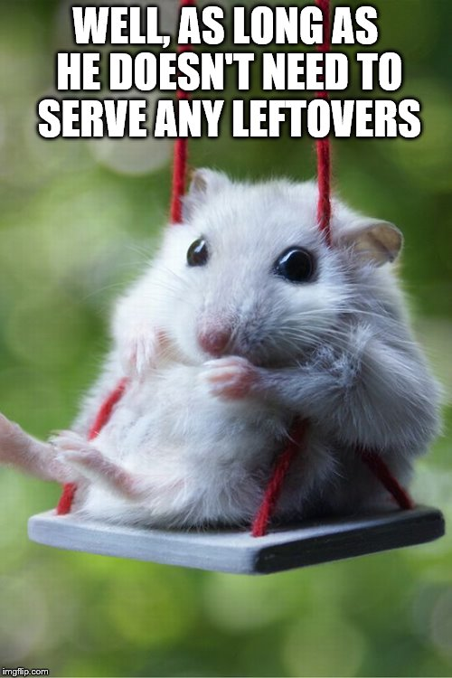WELL, AS LONG AS HE DOESN'T NEED TO SERVE ANY LEFTOVERS | made w/ Imgflip meme maker