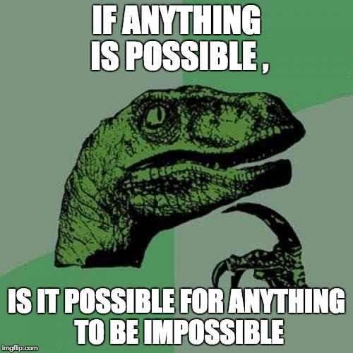 Philosoraptor Meme | IF ANYTHING IS POSSIBLE , IS IT POSSIBLE FOR ANYTHING TO BE IMPOSSIBLE | image tagged in memes,philosoraptor | made w/ Imgflip meme maker