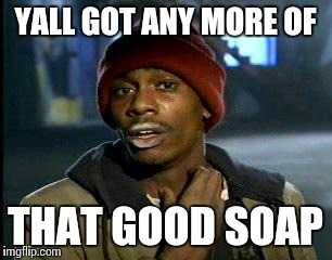 Y'all Got Any More Of That Meme | YALL GOT ANY MORE OF THAT GOOD SOAP | image tagged in memes,yall got any more of | made w/ Imgflip meme maker