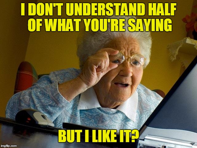 Grandma Finds The Internet Meme | I DON'T UNDERSTAND HALF OF WHAT YOU'RE SAYING BUT I LIKE IT? | image tagged in memes,grandma finds the internet | made w/ Imgflip meme maker