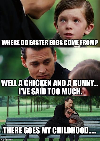 Finding Neverland Meme | WHERE DO EASTER EGGS COME FROM? WELL A CHICKEN AND A BUNNY... I'VE SAID TOO MUCH. THERE GOES MY CHILDHOOD..... | image tagged in memes,finding neverland | made w/ Imgflip meme maker