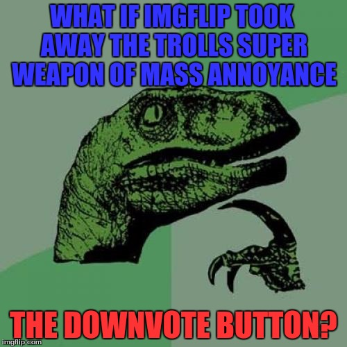 If Only! | WHAT IF IMGFLIP TOOK AWAY THE TROLLS SUPER WEAPON OF MASS ANNOYANCE THE DOWNVOTE BUTTON? | image tagged in memes,philosoraptor,troll | made w/ Imgflip meme maker