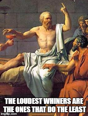Socrates | THE LOUDEST WHINERS ARE THE ONES THAT DO THE LEAST | image tagged in socrates | made w/ Imgflip meme maker