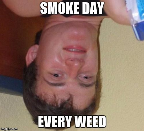10 Guy Meme | SMOKE DAY EVERY WEED | image tagged in memes,10 guy | made w/ Imgflip meme maker