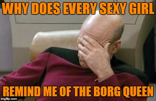 Captain Picard Facepalm Meme | WHY DOES EVERY SEXY GIRL REMIND ME OF THE BORG QUEEN | image tagged in memes,captain picard facepalm | made w/ Imgflip meme maker